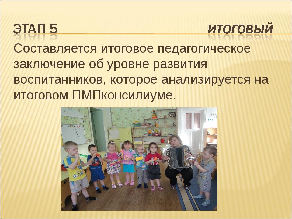 Составляется итоговое педагогическое заключение об уровне развития воспитанни...