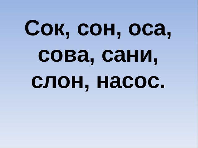 Cок, сон, оса, сова, сани, слон, насос.