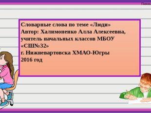 Словарные слова по теме «Люди» Автор: Халимоненко Алла Алексеевна, учитель на