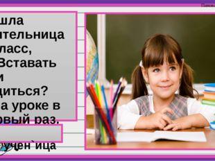 Вошла учительница в класс, — Вставать или садиться? Я на уроке в первый раз.