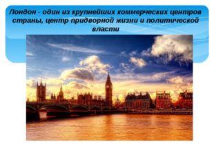 Лондон - один из крупнейших коммерческих центров страны, центр придворной жиз