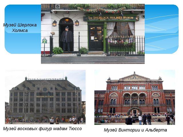 Музей Шерлока Холмса Музей Виктории и Альберта Музей восковых фигур мадам Тюссо