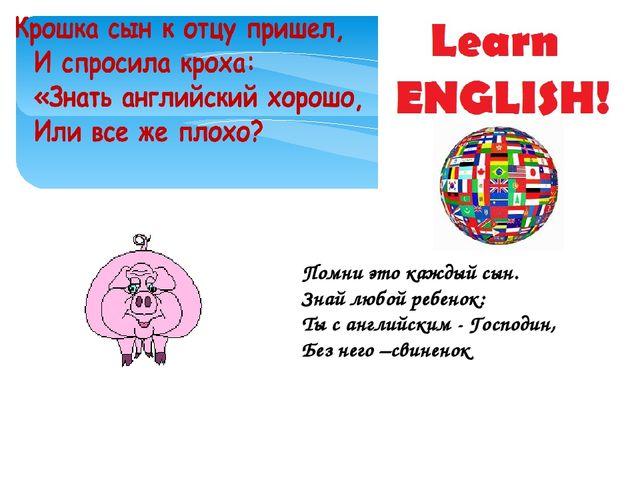 Помни это каждый сын. Знай любой ребенок: Ты с английским - Господин, Без нег...