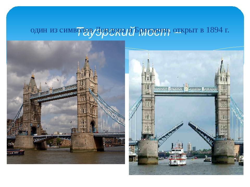 Тауэрский мост – один из символов Лондона и Британии, открыт в 1894 г.