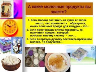 А какие молочные продукты вы знаете? 1. Если молоко поставить на сутки в тепл