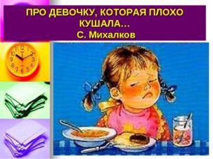 ПРО ДЕВОЧКУ, КОТОРАЯ ПЛОХО КУШАЛА… С. Михалков