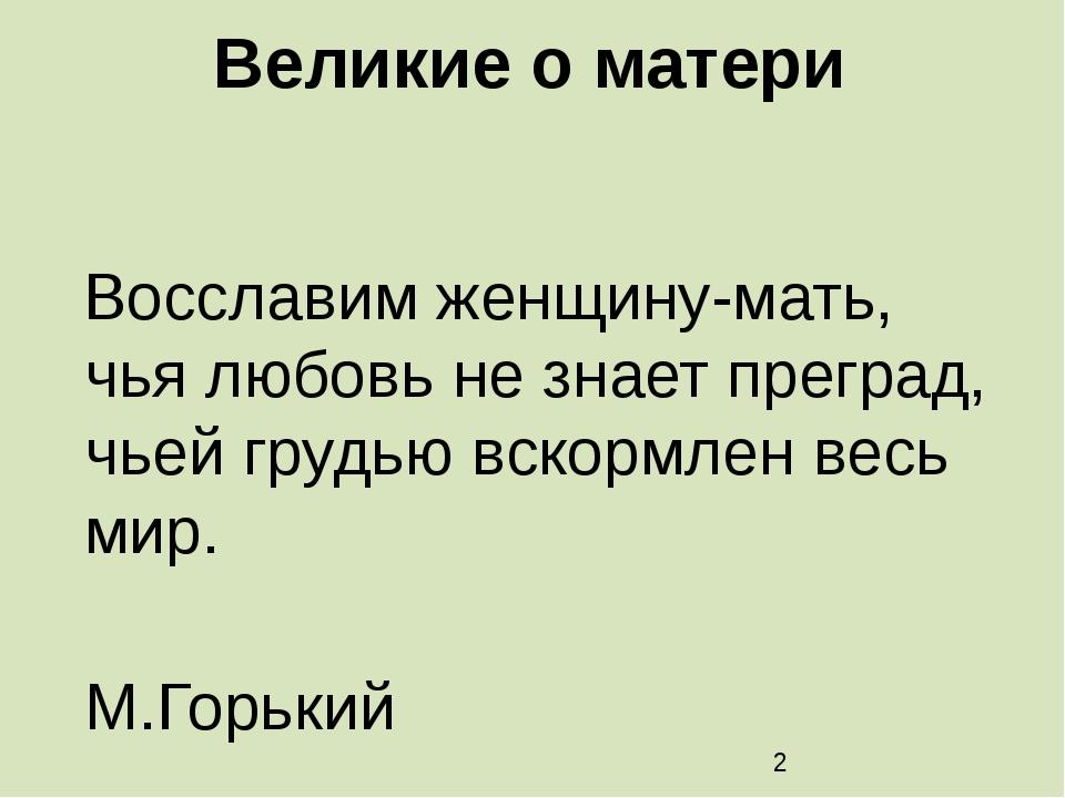 Великие о матери Восславим женщину-мать, чья любовь не знает преград, чьей гр...
