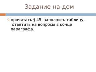 Задание на дом прочитать § 45, заполнить таблицу, ответить на вопросы в конц