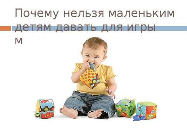 Почему нельзя маленьким детям давать для игры мелкие предметы?