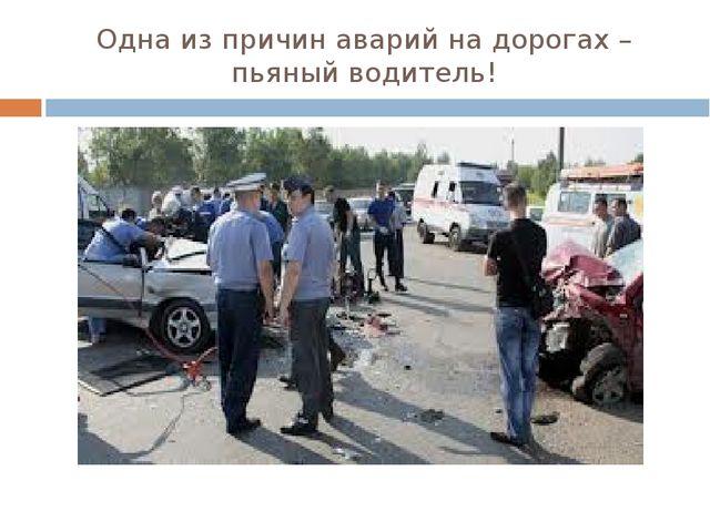 Одна из причин аварий на дорогах – пьяный водитель!