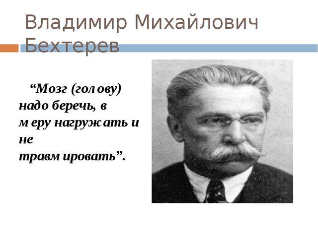 """Владимир Михайлович Бехтерев """"Мозг (голову) надо беречь, в меру нагружать и н..."""