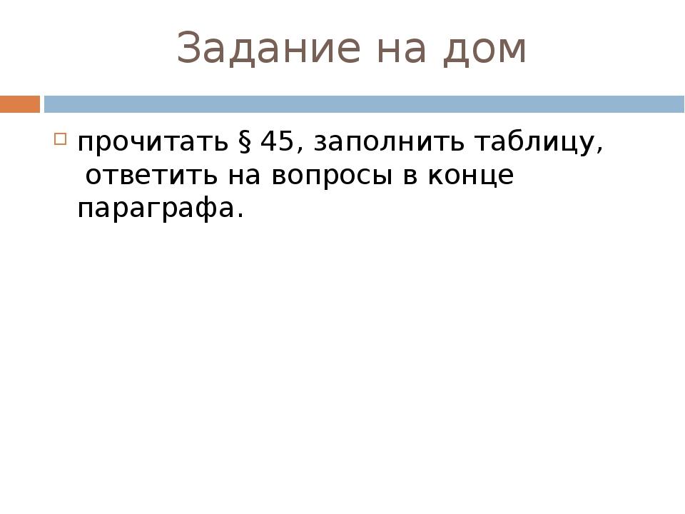 Задание на дом прочитать § 45, заполнить таблицу, ответить на вопросы в конц...