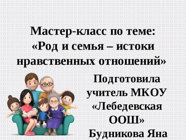 Мастер-класс по теме: «Род и семья – истоки нравственных отношений» Подготови...