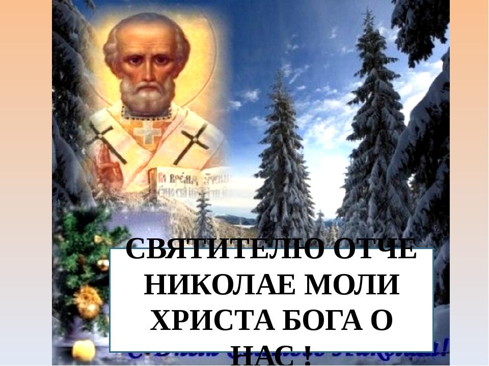 СВЯТИТЕЛЮ ОТЧЕ НИКОЛАЕ МОЛИ ХРИСТА БОГА О НАС !