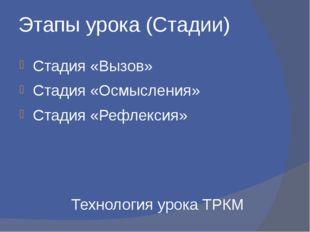 Этапы урока (Стадии) Стадия «Вызов» Стадия «Осмысления» Стадия «Рефлексия» Те