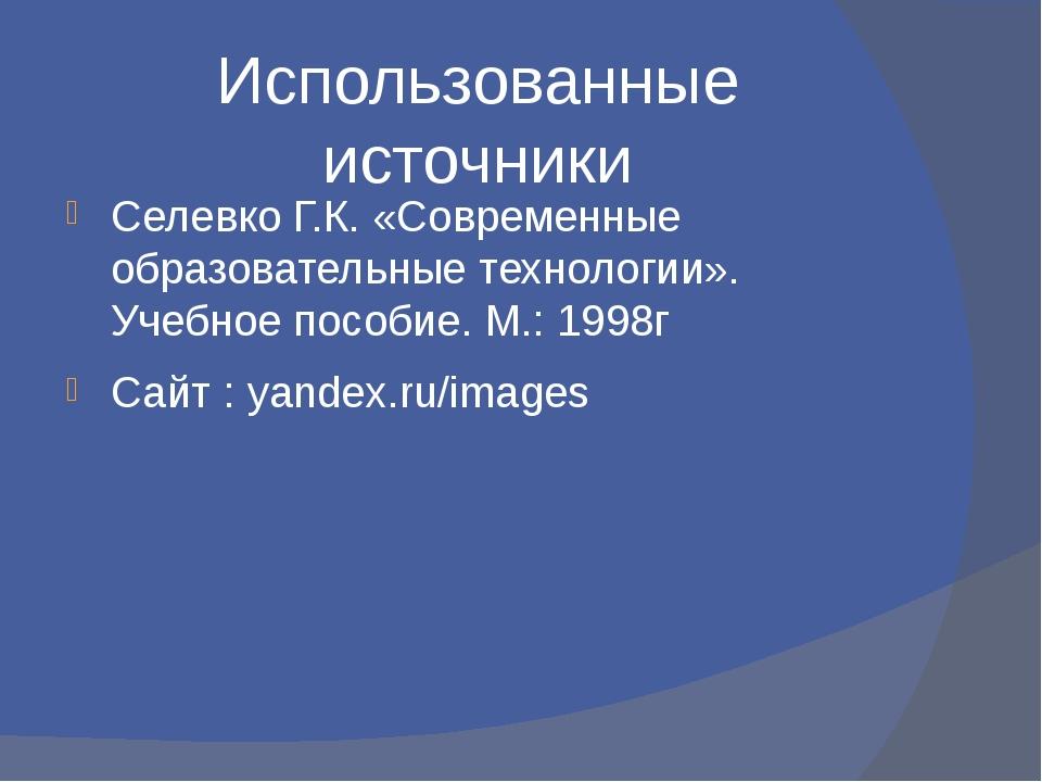 Использованные источники Селевко Г.К. «Современные образовательные технологии...