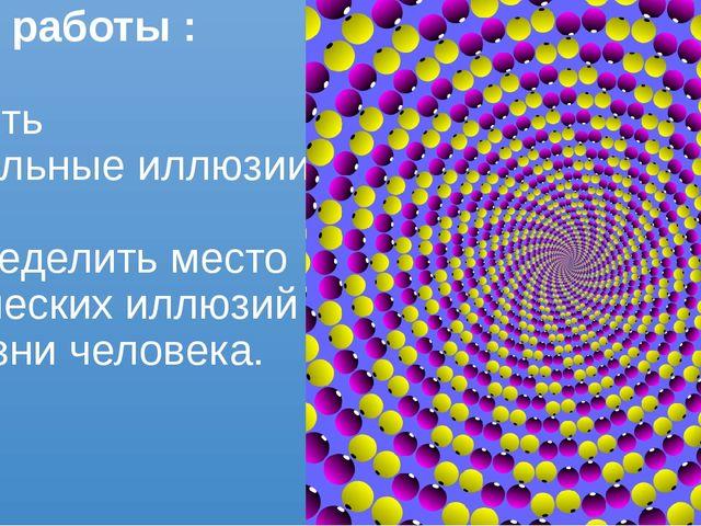 Цель работы : изучить зрительные иллюзии и определить место оптических иллюзи...