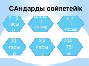 САндарды сөйлетейік 7 - 9 ғасыр Б.З.Д. II -ғасыр Б.З. II -ғасыр XI ғасыр XV ғ