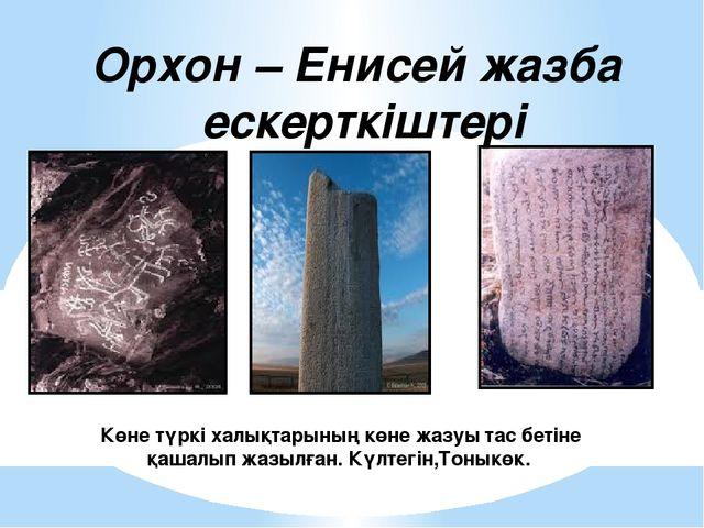 Көне түркі халықтарының көне жазуы тас бетіне қашалып жазылған. Күлтегін,Тон...
