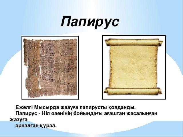Ежелгі Мысырда жазуға папирусты қолданды. Папирус - Ніл өзенінің бойындағы а...