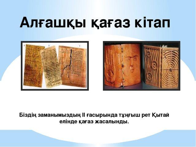 Алғашқы қағаз кітап Біздің заманымыздың ІІ ғасырында тұңғыш рет Қытай елінде...
