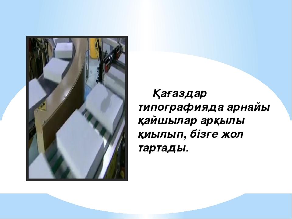 Қағаздар типографияда арнайы қайшылар арқылы қиылып, бізге жол тартады.