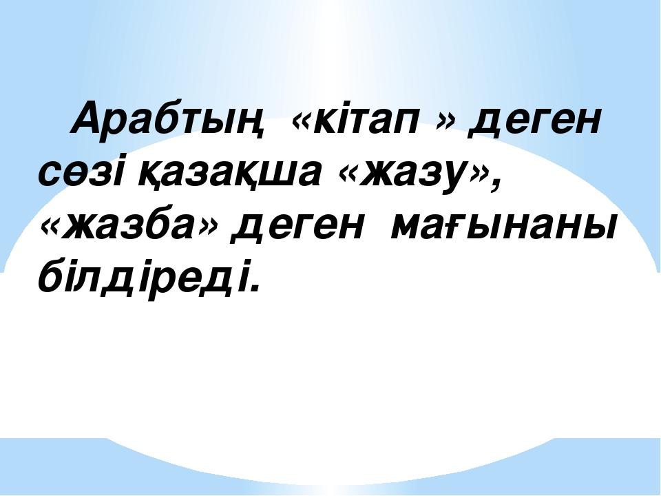 Арабтың «кітап » деген сөзі қазақша «жазу», «жазба» деген мағынаны білдіред...