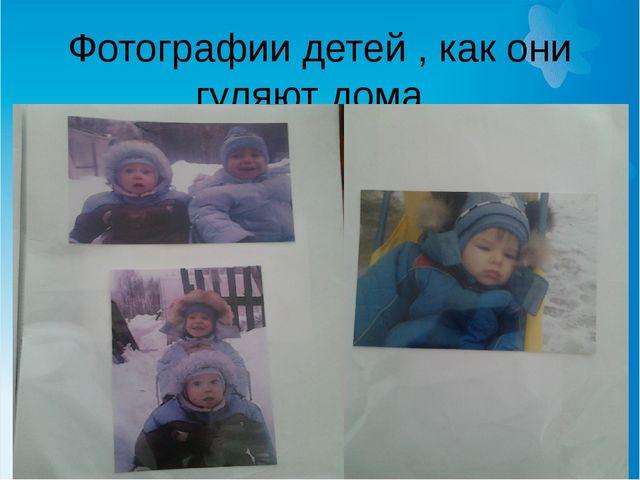 Фотографии детей , как они гуляют дома .
