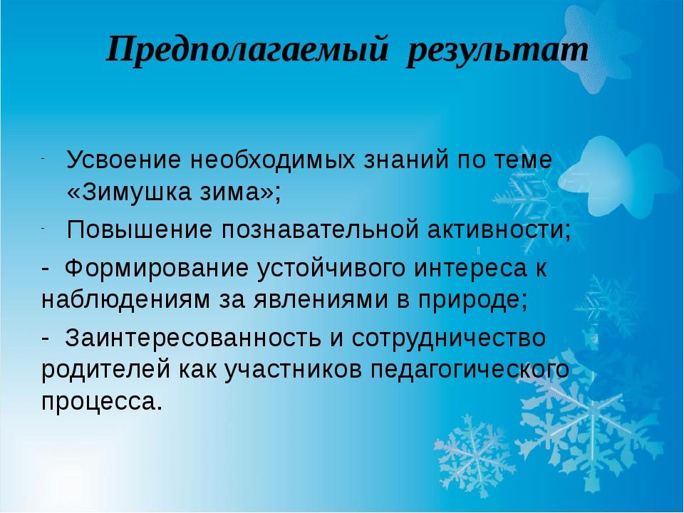 Предполагаемый результат Усвоение необходимых знаний по теме «Зимушка зима»;...