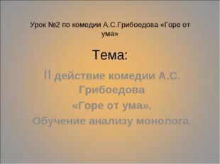 Урок №2 по комедии А.С.Грибоедова «Горе от ума» Тема: II действие комедии А.