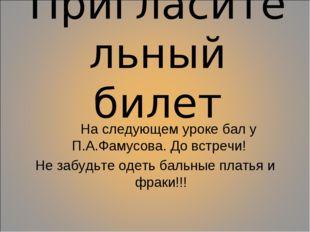 Пригласительный билет На следующем уроке бал у П.А.Фамусова. До встречи! Не з