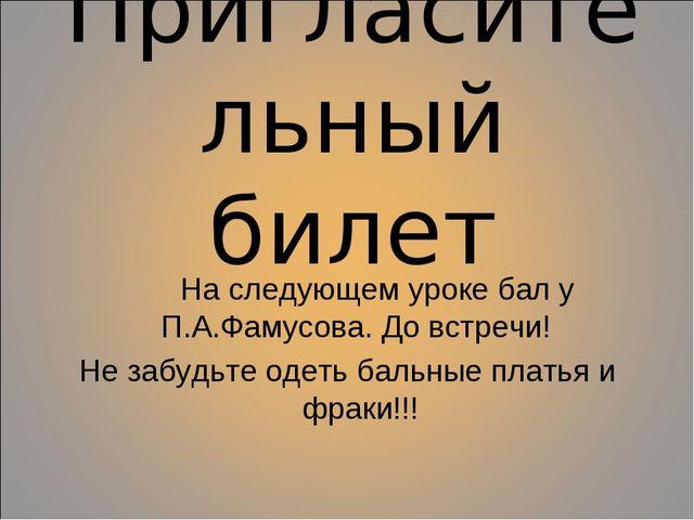 Пригласительный билет На следующем уроке бал у П.А.Фамусова. До встречи! Не з...
