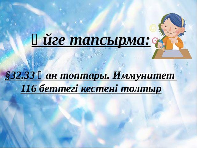 Үйге тапсырма: §32.33 Қан топтары. Иммунитет 116 беттегі кестені толтыр