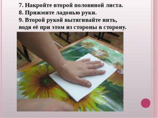 7. Накройте второй половиной листа. 8. Прижмите ладонью руки. 9. Второй рукой