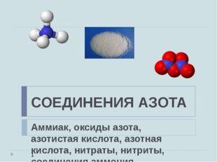 СОЕДИНЕНИЯ АЗОТА Аммиак, оксиды азота, азотистая кислота, азотная кислота, ни