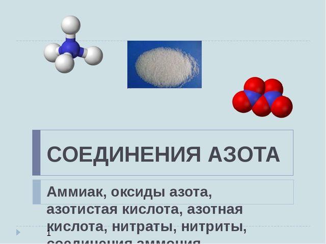 СОЕДИНЕНИЯ АЗОТА Аммиак, оксиды азота, азотистая кислота, азотная кислота, ни...