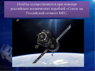 Полёты осуществляются при помощи российскихкосмических кораблей «Союз»на Ро