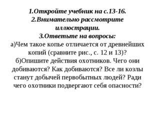 1.Откройте учебник на с.13-16. 2.Внимательно рассмотрите иллюстрации. 3.Ответ
