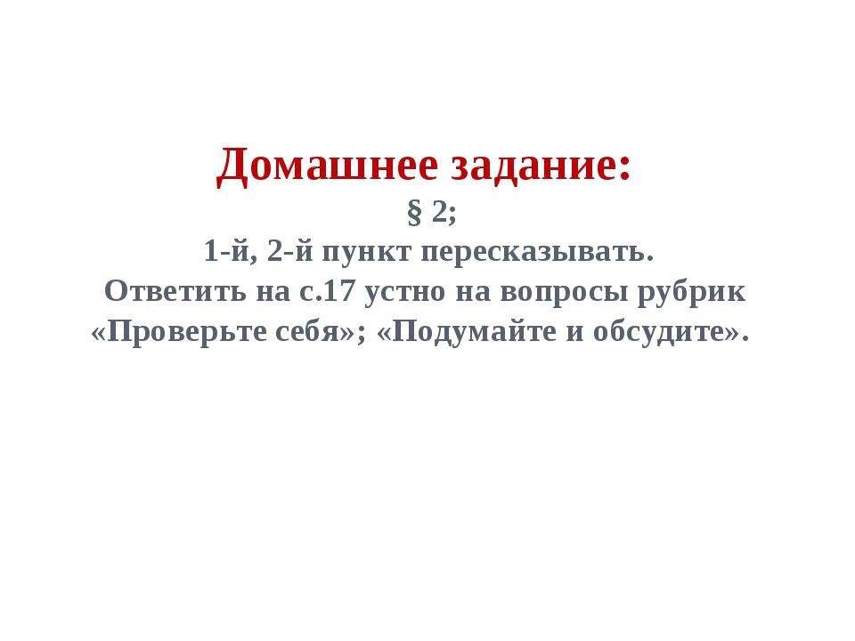 Домашнее задание: § 2; 1-й, 2-й пункт пересказывать. Ответить на с.17 устно н...