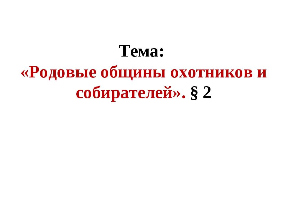 Тема: «Родовые общины охотников и собирателей». § 2