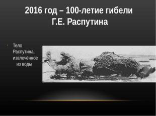2016 год – 100-летие гибели Г.Е. Распутина Тело Распутина, извлечённое из воды