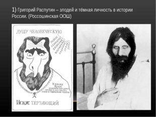 1) Григорий Распутин – злодей и тёмная личность в истории России. (Россошинск