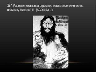 3) Г. Распутин оказывал огромное негативное влияние на политику Николая II. (