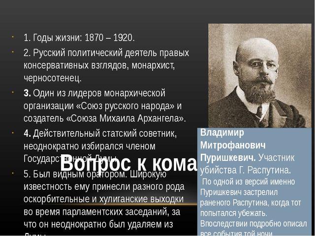 Вопрос к команде № 3 1. Годы жизни: 1870 – 1920. 2. Русский политический дея...