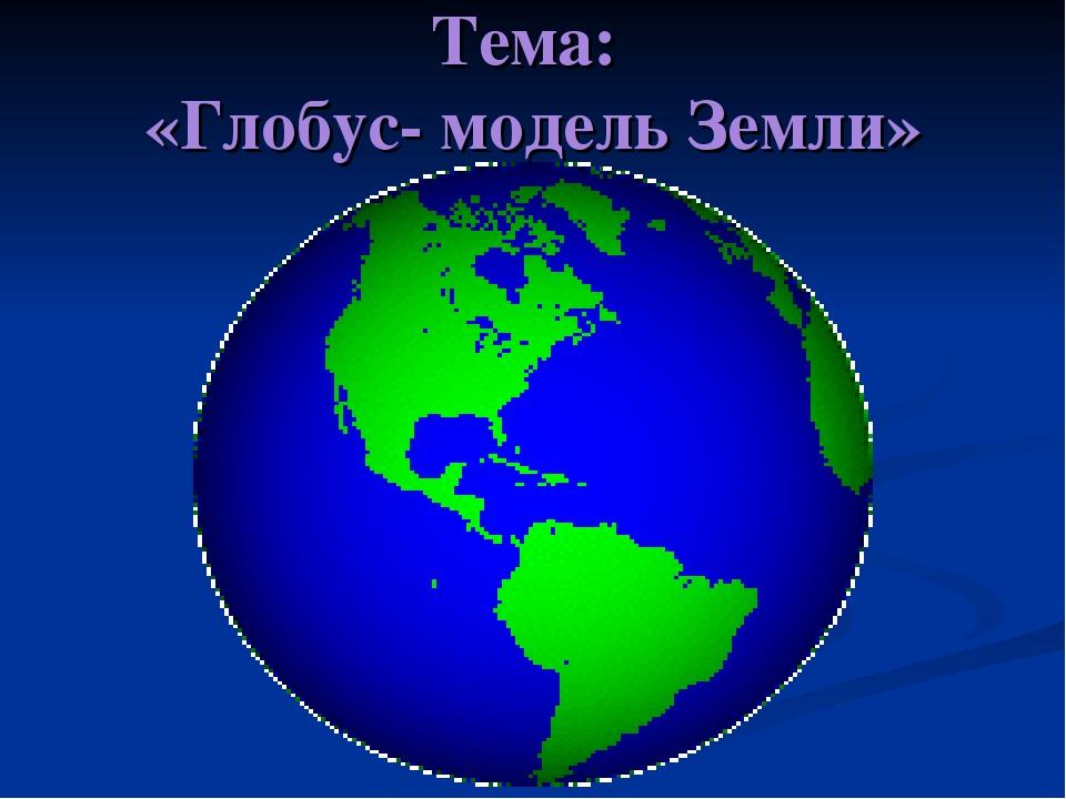 Тема: «Глобус- модель Земли»