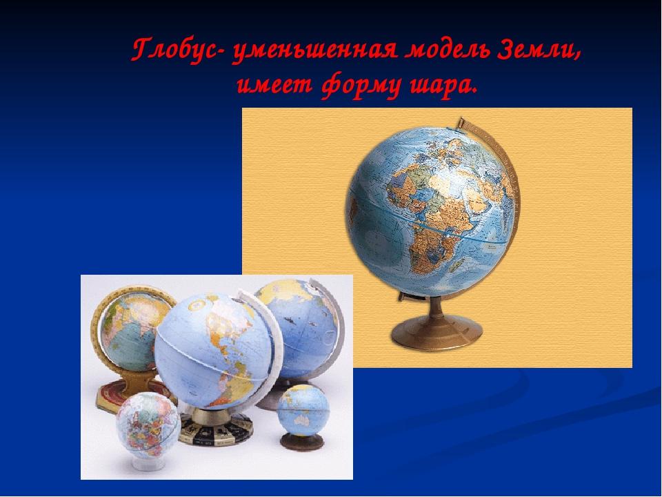 Глобус- уменьшенная модель Земли, имеет форму шара.