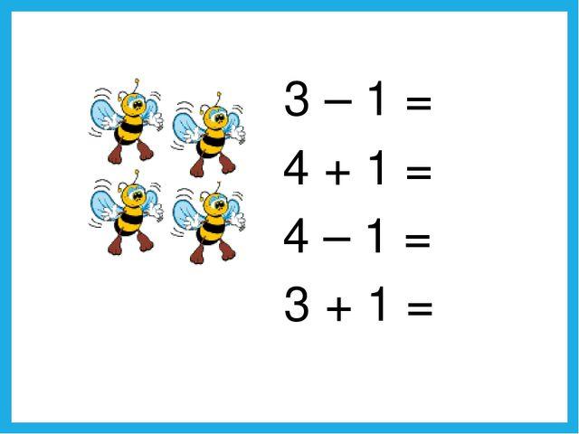 4 – 1 = 3 + 1 = 4 + 1 = 3 – 1 =