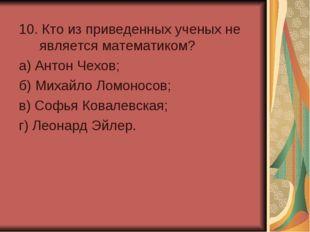 10. Кто из приведенных ученых не является математиком? а) Антон Чехов; б) Ми