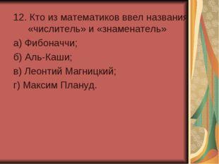 12. Кто из математиков ввел названия «числитель» и «знаменатель» а) Фибоначчи
