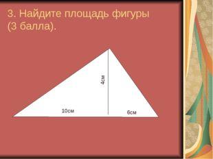 3. Найдите площадь фигуры (3 балла). 10см 6см 4см